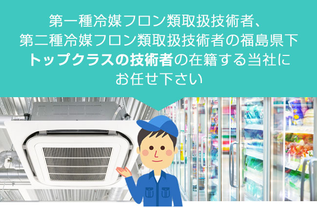 第一種冷媒フロン類取扱技術者、 第二種冷媒フロン類取扱技術者の福島県下 トップクラスの技術の在籍する当社に お任せ下さい